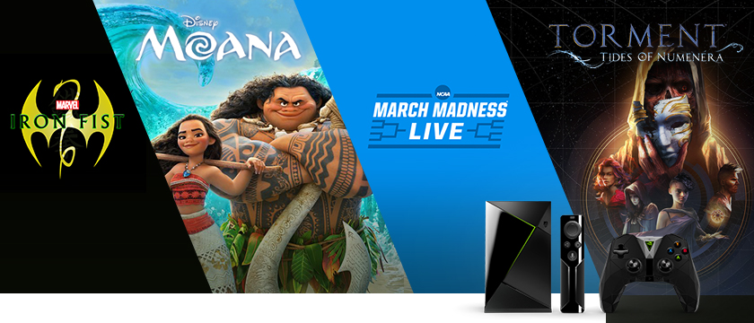"This week, we're excited about the game, Torment: Tides of Numenera on GeForce NOW, the NCAA March Madness Live app for the SHIELD tablet and other mobile devices, the TV show ""Marvel's Iron Fist"" exclusively on Netflix, and ""Moana"" on Google Play."